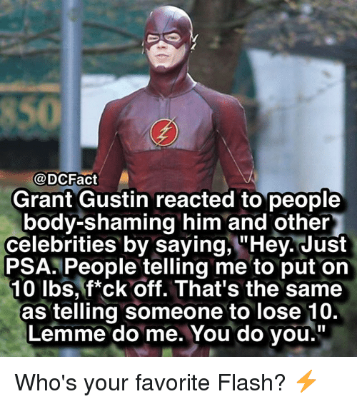 "Memes, Celebrities, and 🤖: @DCFact  Grant Gustin reacted to people  body-shaming him and other  celebrities by saying, ""Hey. Just  PSA. People telling me to put on  10 lbs, f*ck off. That's the same  as telling someone to lose 10.  Lemme do me. You do you."" Who's your favorite Flash? ⚡️"