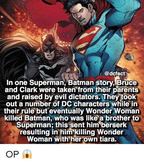 dc characters: @dcfact  I  In one Superman, Batman story, Bruce  and Clark were taken from their parents  and raised by evil dictators. They took  out a number of DC characters while in  their rule but eventually Wonder Woman  killed Batman, who was like a brother to  Superman this sent him berserk  resulting in him killing Wonder  Woman with her own tiara. OP 😱