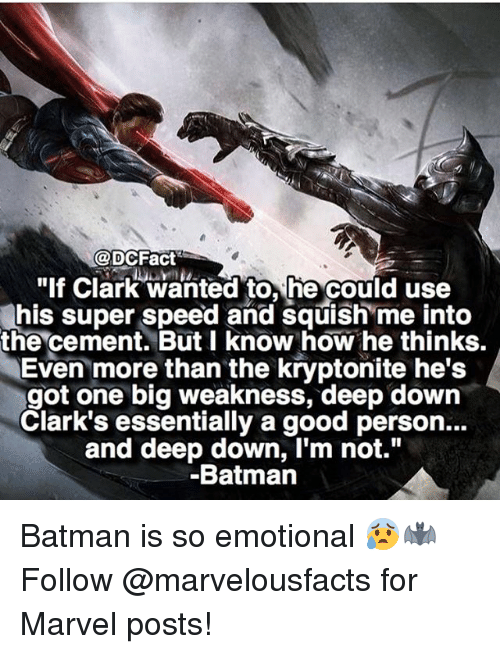 "Batman, Memes, and Good: @DCFact  ""If Clark wanted to, he could use  his super speed and squish me into  the cement. But I know how he thinks.  Even more than the kryptonite he's  got one big weakness, deep down  Clark's essentially a good person...  and deep down, I'm not.""  Batmann Batman is so emotional 😰🦇 Follow @marvelousfacts for Marvel posts!"