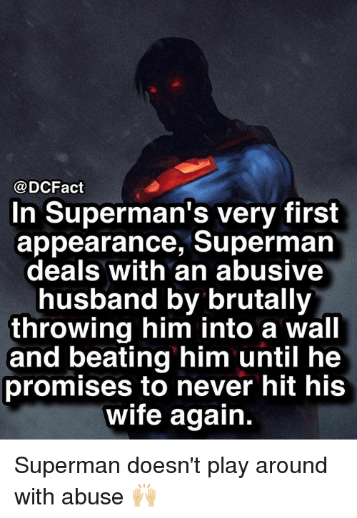 Memes, Superman, and Husband: @DCFact  In Superman's very first  appearance, Superman  deals with an abusive  husband by brutally  throwing him into a wall  and beating him until he  promises to never hit his  wife again. Superman doesn't play around with abuse 🙌🏼