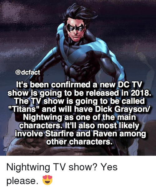"""starfire: @dcfact  It's been confirmed a new DC TV  show is going to be released in 2018.  The TV show is going to be called  """"Titans"""" and will have Dick Grayson/  Nightwing as one of the main  characters. It'll also most likely  involve Starfire and Raven among  other characters. Nightwing TV show? Yes please. 😍"""
