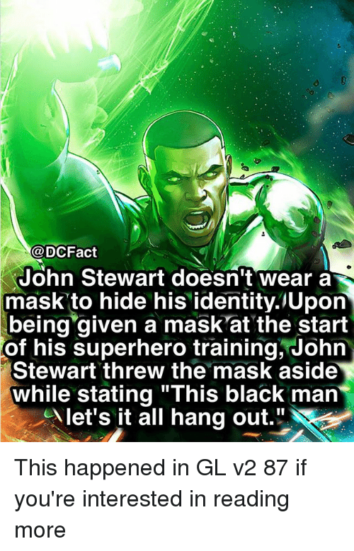 """Masked: @DCFact  John Stewart doesn't wear a  mask to hide his identity.lUpon  being given a mask'at the start  of  his superhero training, John  Stewart threw the mask aside  while stating """"This black man  let's it all hang out."""" This happened in GL v2 87 if you're interested in reading more"""