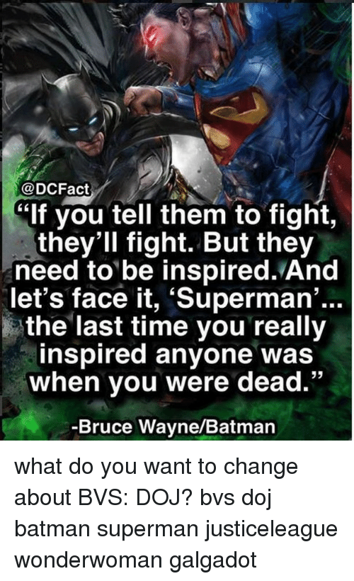 """Batman, Memes, and Superman: @DCFact  lf you tell them to fight,  thev'll fight. But they  need to be inspired. And  let's face it, 'Superman  ...  the last time you really  inspired anyone was  when you were dead.""""  -Bruce Wayne/Batman what do you want to change about BVS: DOJ? bvs doj batman superman justiceleague wonderwoman galgadot"""