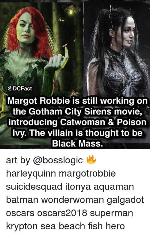 Batman, Memes, and Oscars: @DCFact  Margot Robbie is still working on  the Gotham City Sirens movie,  introducing Catwoman & Poisor  Ivy. The villain is thought to be  Black Mass. art by @bosslogic 🔥 harleyquinn margotrobbie suicidesquad itonya aquaman batman wonderwoman galgadot oscars oscars2018 superman krypton sea beach fish hero
