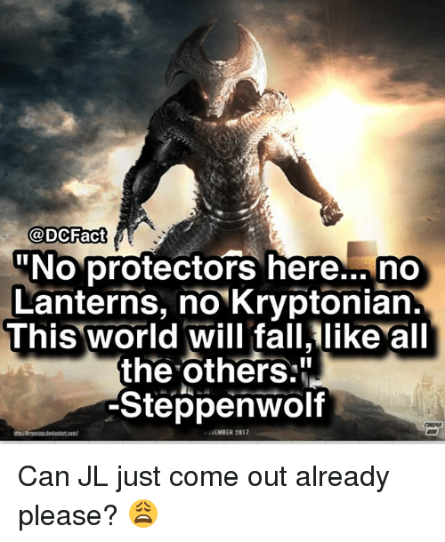 """Memes, World, and All The: @DCFact  No protectors here... no  Lanterns, no Kryptonian.  This world will falllike all  the others:""""  Steppenwolf  WEMBER 2017 Can JL just come out already please? 😩"""