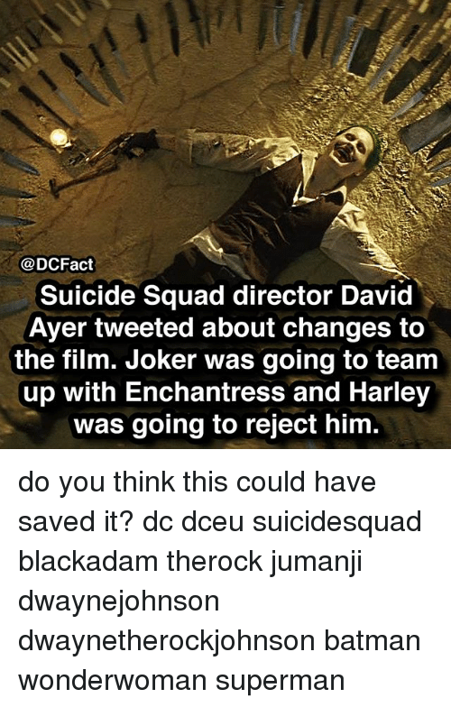 Suicide Squad: @DCFact  Suicide Squad director David  Ayer tweeted about changes to  the film. Joker was going to team  up with Enchantress and Harley  was going to reject him do you think this could have saved it? dc dceu suicidesquad blackadam therock jumanji dwaynejohnson dwaynetherockjohnson batman wonderwoman superman