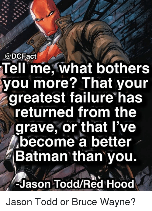 Batman, Memes, and Failure: @DCFact  Tell  me, what bothers  you more? That your  greatest failure has  returned from the  grave, or that l've  become a better  Batman than you.  Jason Todd/Red Hood Jason Todd or Bruce Wayne?