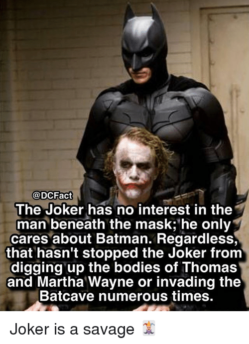 Batman, Bodies , and Joker: @DCFact  The Joker has no interest in the  man beneath the mask; he only  cares about Batman. Regardless,  that hasn't stopped the Joker from  digging up the bodies of Thomas  and Martha Wayne or invading the  Batcave numerous times Joker is a savage 🃏