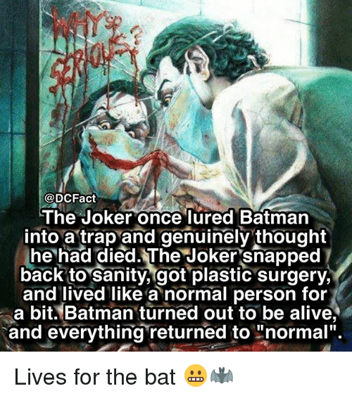 """Alive, Batman, and Joker: @DCFact  The Joker once lured Batman  into a trap and genuinely thought  he had died. The Joker snapped  back to sanity, got plastic surgery,  and lived like a normal person for  a bit. Batman turned out to be alive,  and everything returned to """"normal"""". Lives for the bat 😬🦇"""
