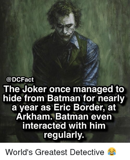 arkham: @DCFact  The Joker once managed to  hide from Batman for nearly  a year as Eric Border, at  Arkham. Batman evern  interacted with him  regularly. World's Greatest Detective 😂
