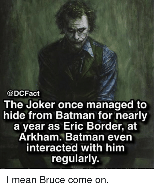 arkham: @DCFact  The Joker once managed to  hide from Batman for nearly  a year as Eric Border, at  Arkham. Batman even  interacted with him  regularly. I mean Bruce come on.