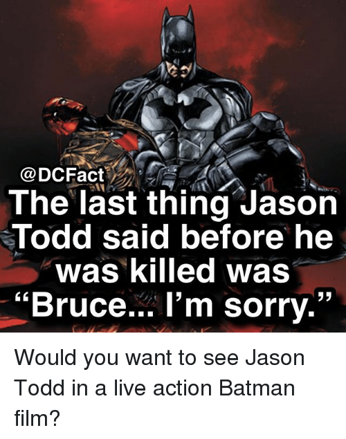 "Batman, Memes, and Sorry: @DCFact  The last thing Jason  Todd said before he  was killed was  ""Bruce... l'm sorry."" Would you want to see Jason Todd in a live action Batman film?"
