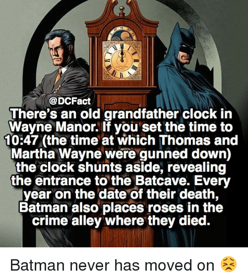 Batman, Clock, and Crime: @DCFact  There's an old grandfather clock in  Wayne Manor. If you set the time to  10:47 (the time at which Thomas and  Martha Wayne were gunned down)  the clock shunts aside, revealing  the entrance to the Batcave. Every  year on the date of their death,  Batman also places roses in the  crime alley where they died. Batman never has moved on 😣