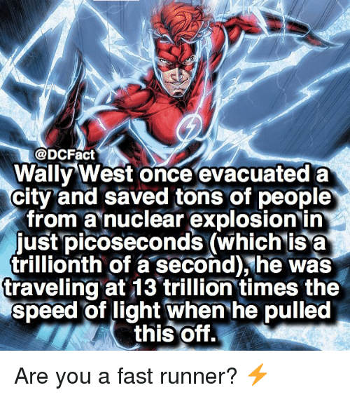 Memes, 🤖, and Speed: @DCFact  Wally West once evacuated a  city and saved tons of people  from a nuclear explosion in  just picoseconds (which isa  trillionth of a second),he was  traveling at 13 trillion times the  speed of light when he pulled  this Off. Are you a fast runner? ⚡️