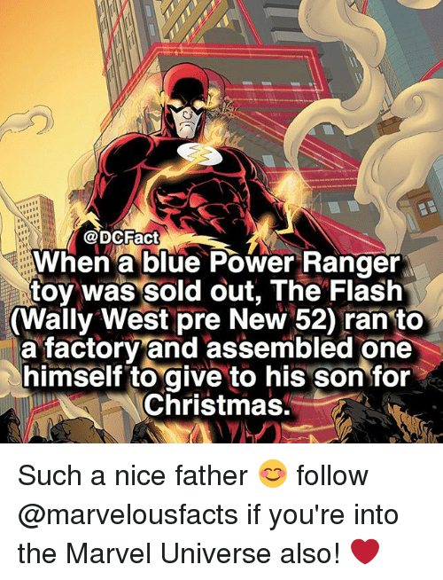 power ranger: @DCFact  When a blue Power Ranger  toy was sold out, The Flash  Wally West pre New 520 ran to  a factory and assembled one  himself to  give to his son for  Christmas. Such a nice father 😊 follow @marvelousfacts if you're into the Marvel Universe also! ❤️