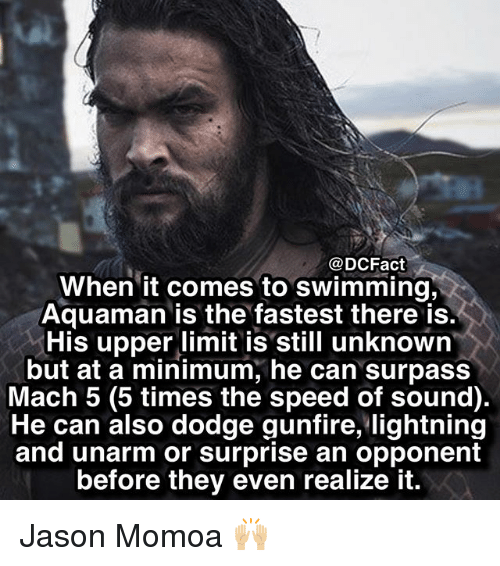 Memes, Jason Momoa, and Dodge: @DCFact  When it comes to swimming,  Aquaman is the fastest there is.  His upper limit is still unknown  but at a minimum, he can surpass  Mach 5 (5 times the speed of sound)  He can also dodge gunfire, lightning  and unarm or surprise an opponent  before they even realize it. Jason Momoa 🙌🏼