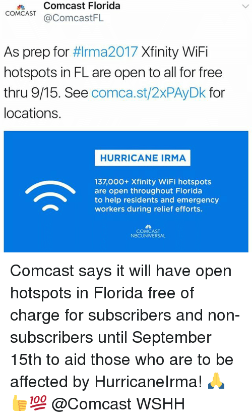 Memes, Wshh, and Comcast: dComcast Florida  COMCAST@ComcastFL  As prep for #lrma2017 Xfinity WiFi  hotspots in FL are open to all for free  thru 9/15. See comca.st/2xPAyDk for  locations.  HURRICANE IRMA  137,000+ Xfinity WiFi hotspots  are open throughout Florida  to help residents and emergency  workers during relief efforts.  COMCAST  NBCUNIVERSAL Comcast says it will have open hotspots in Florida free of charge for subscribers and non-subscribers until September 15th to aid those who are to be affected by HurricaneIrma! 🙏👍💯 @Comcast WSHH