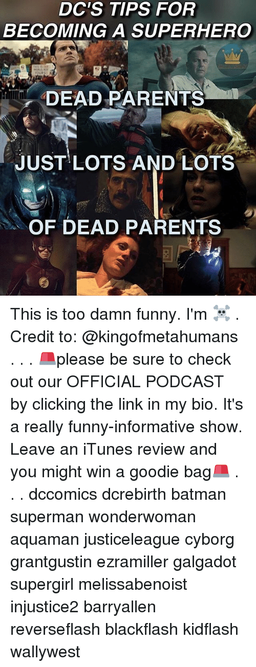 Credit: DC'S TIPS FOR  BECOMING A SUPERHERO  DEAD PARENTS  JUST LOTS AND LOTS  OF DEAD PARENTS This is too damn funny. I'm ☠️ . Credit to: @kingofmetahumans . . . 🚨please be sure to check out our OFFICIAL PODCAST by clicking the link in my bio. It's a really funny-informative show. Leave an iTunes review and you might win a goodie bag🚨 . . . dccomics dcrebirth batman superman wonderwoman aquaman justiceleague cyborg grantgustin ezramiller galgadot supergirl melissabenoist injustice2 barryallen reverseflash blackflash kidflash wallywest