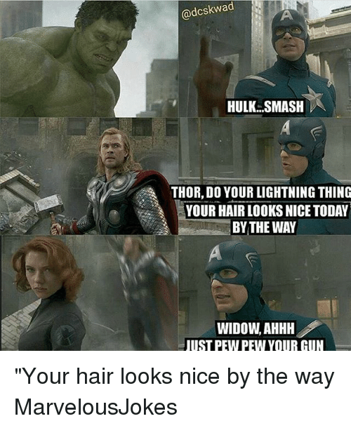 "hulk smash: @dcskwad  HULK SMASH  THOR, DO YOUR LIGHTNING THING  YOUR HAIR LOOKS NICE TODAY  BYTHE WAY  WIDOW, AHHH  UST PEW PEW YOUR CUN ""Your hair looks nice by the way MarvelousJokes"