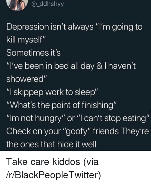 """not hungry: ddhshyy  Depression isn't always """"I'm going to  kill myself""""  Sometimes it's  """"I've been in bed all day & I haven't  showered""""  """"I skippep work to sleep""""  """"What's the point of finishing""""  """"Im not hungry"""" or """"l can't stop eating""""  Check on your """"goofy"""" friends They're  the ones that hide it well Take care kiddos (via /r/BlackPeopleTwitter)"""