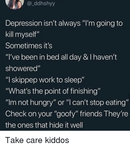 """not hungry: ddhshyy  Depression isn't always """"I'm going to  kill myself""""  Sometimes it's  """"I've been in bed all day & I haven't  showered""""  """"I skippep work to sleep""""  """"What's the point of finishing""""  """"Im not hungry"""" or """"l can't stop eating""""  Check on your """"goofy"""" friends They're  the ones that hide it well Take care kiddos"""