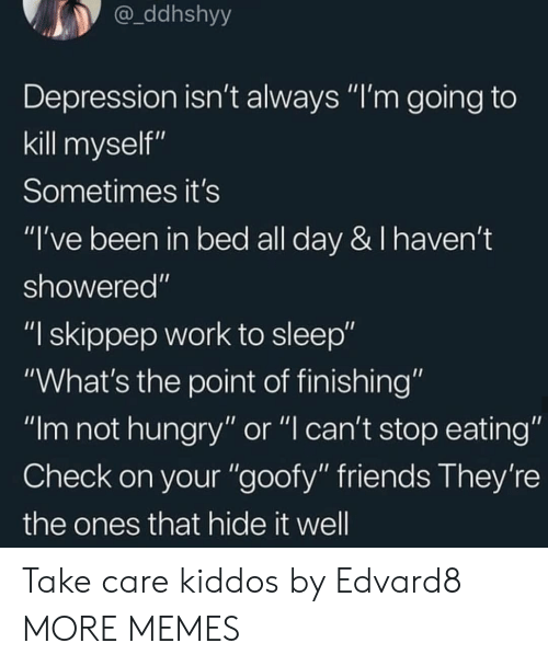 """not hungry: ddhshyy  Depression isn't always """"I'm going to  kill myself""""  Sometimes it's  """"I've been in bed all day & I haven't  showered""""  """"I skippep work to sleep""""  """"What's the point of finishing""""  """"Im not hungry"""" or """"l can't stop eating""""  Check on your """"goofy"""" friends They're  the ones that hide it well Take care kiddos by Edvard8 MORE MEMES"""
