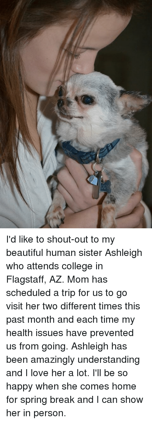 Memes, Spring Break, and 🤖: DDY I'd like to shout-out to my beautiful human sister Ashleigh who attends college in Flagstaff, AZ.  Mom has scheduled a trip for us to go visit her two different times this past month and each time my health issues have prevented us from going.  Ashleigh has been amazingly understanding and I love her a lot.  I'll be so happy when she comes home for spring break and I can show her in person.