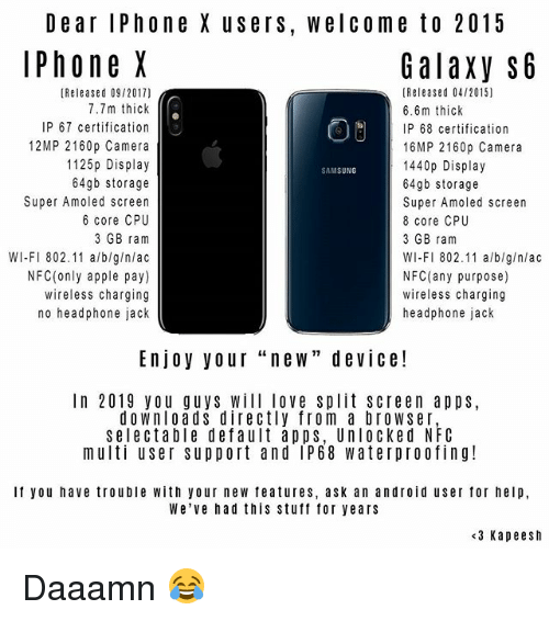 """Android, Apple, and Iphone: De ar IPhone X users, welcome to 2015  Phone X  Galaxy S6  [Released 09/2017)  7.7m thick  IP 67 certification  12MP 2160p Camera  1125p Display  64gb storage  Super Amoled screen  6 core CPU  3 GB ram  WI-FI 802.11 alb/g/nlac  NFC(only apple pay)  wireless charging  no headphone jack  [Released 04/2015)  6.6m thick  P 68 certification  16MP 2160p Camera  1440p Display  64gb storage  Super Amoled screen  8 core CPU  3 GB ram  WI-FI 802.11 a/blg/nlac  NFC (any purpose)  wireless charging  headphone jack  SAMSUNG  Enjoy your """"new"""" device!  In 2019 you guys Will love Split Screen apps,  downloads directly from a browser  selectable default apps, Unlocked NFC  multi user support and IP68 waterproofing  If you have trouble with your new features, ask an android user for help,  We've had this stuff for years  <3 Kapeesh Daaamn 😂"""