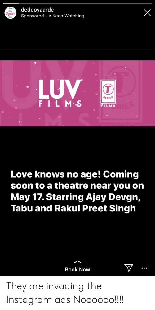tabu: De  De  dedepyaarde  Sponsored » Keep Watching  LUV  SERIES  FILM:-S  FILMS  Love knows no age! Coming  soon to a theatre near you on  May 17. Starring Ajay Devgn,  Tabu and Rakul Preet Singh  Book Now They are invading the Instagram ads Noooooo!!!!