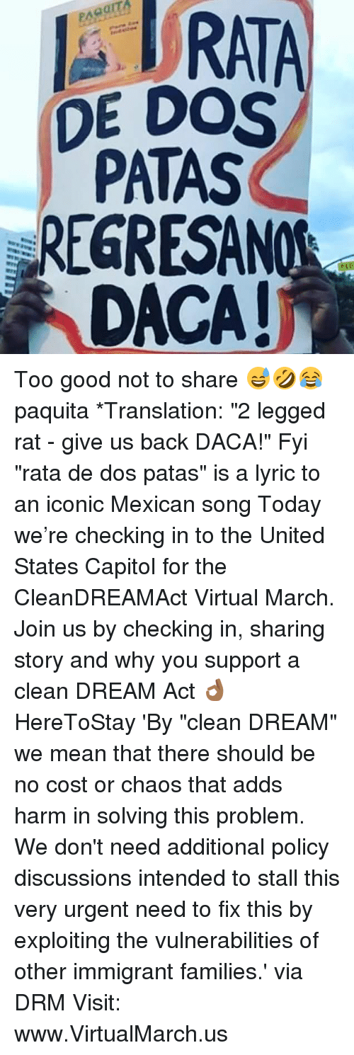 "Memes, Good, and Mean: DE DOS  PATAS  REGRESANO  DACA! Too good not to share 😅🤣😂 paquita *Translation: ""2 legged rat - give us back DACA!"" Fyi ""rata de dos patas"" is a lyric to an iconic Mexican song Today we're checking in to the United States Capitol for the CleanDREAMAct Virtual March. Join us by checking in, sharing story and why you support a clean DREAM Act 👌🏾 HereToStay 'By ""clean DREAM"" we mean that there should be no cost or chaos that adds harm in solving this problem. We don't need additional policy discussions intended to stall this very urgent need to fix this by exploiting the vulnerabilities of other immigrant families.' via DRM Visit: www.VirtualMarch.us"