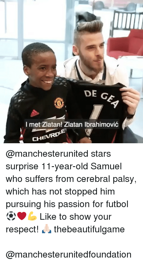 Memes, Respect, and Star: DE GE,  I met Zlatan! Zlatan Ibrahimovic  CH @manchesterunited stars surprise 11-year-old Samuel who suffers from cerebral palsy, which has not stopped him pursuing his passion for futbol ⚽️❤️💪⠀ Like to show your respect! 🙏🏻 thebeautifulgame ⠀ ⠀ ⠀ @manchesterunitedfoundation⠀