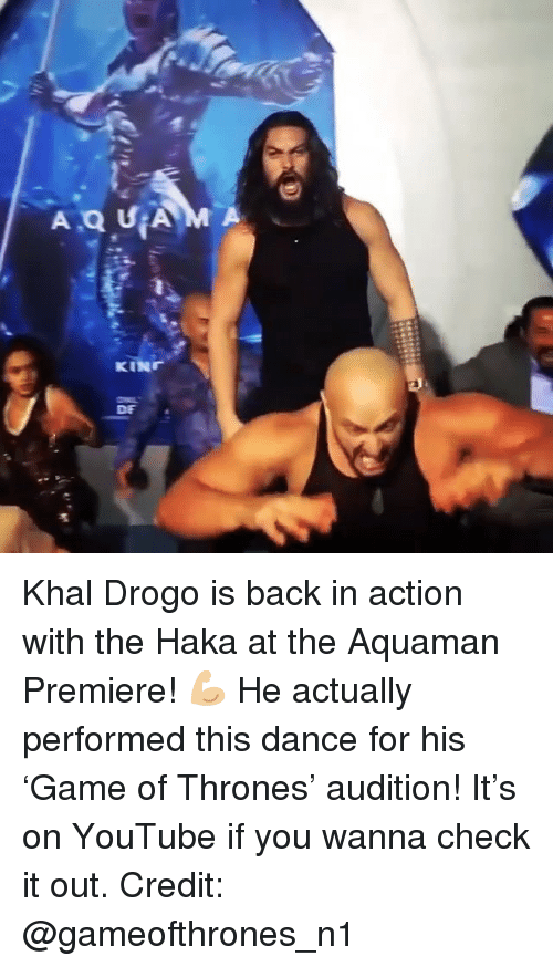 Khal Drogo: DE Khal Drogo is back in action with the Haka at the Aquaman Premiere! 💪🏼 He actually performed this dance for his 'Game of Thrones' audition! It's on YouTube if you wanna check it out. Credit: @gameofthrones_n1