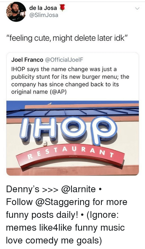 """IHOP: de la Josa  @SlimJosa  """"feeling cute, might delete later idk""""  Joel Franco @OfficialJoelF  IHOP says the name change was just a  publicity stunt for its new burger menu; the  company has since changed back to its  original name (@AP)  TAURANT Denny's >>> @larnite • ➫➫➫ Follow @Staggering for more funny posts daily! • (Ignore: memes like4like funny music love comedy me goals)"""