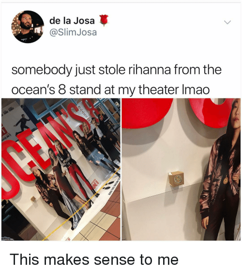 Oceans 8: de la Josa  @SlimJosa  somebody just stole rihanna from the  ocean's 8 stand at my theater lmao This makes sense to me