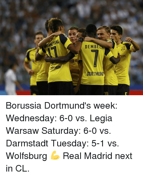 Real Madrid, Soccer, and Wednesday: DE MBE  DORTMUN Borussia Dortmund's week:  Wednesday: 6-0 vs. Legia Warsaw Saturday: 6-0 vs. Darmstadt Tuesday: 5-1 vs. Wolfsburg  💪 Real Madrid next in CL.