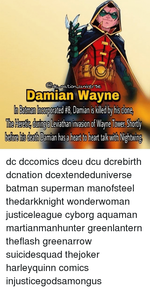 rpo: de-nation univers  Damian Wayne  a man co  rated #8, Damian is killed by his clone  rpo  The Heretie curing a Leviathan invasion of Wayne Tower. Shorty  before his death Damian has a heart to heart tak with Nightwing dc dccomics dceu dcu dcrebirth dcnation dcextendeduniverse batman superman manofsteel thedarkknight wonderwoman justiceleague cyborg aquaman martianmanhunter greenlantern theflash greenarrow suicidesquad thejoker harleyquinn comics injusticegodsamongus