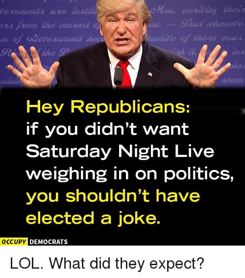 Saturday Night Live: de riting their  Shat wheneve  ers from the consent  odavernment be  Hey Republicans:  if you didn't want  Saturday Night Live  weighing in on politics,  you shouldn't have  elected a joke.  OCCUPY DEMOCRATS LOL. What did they expect?