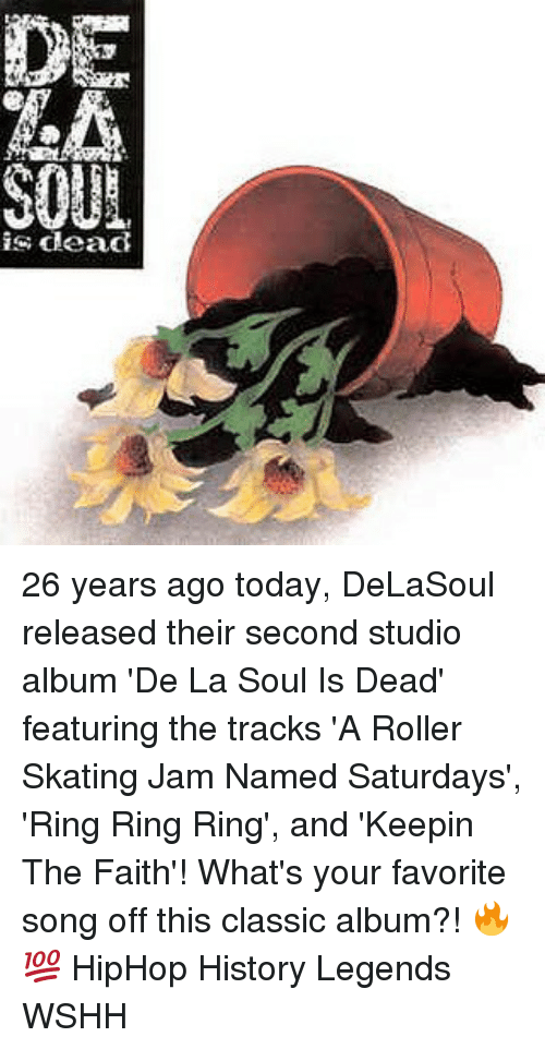 Memes, Wshh, and History: DE  SOUL  is dead 26 years ago today, DeLaSoul released their second studio album 'De La Soul Is Dead' featuring the tracks 'A Roller Skating Jam Named Saturdays', 'Ring Ring Ring', and 'Keepin The Faith'! What's your favorite song off this classic album?! 🔥💯 HipHop History Legends WSHH