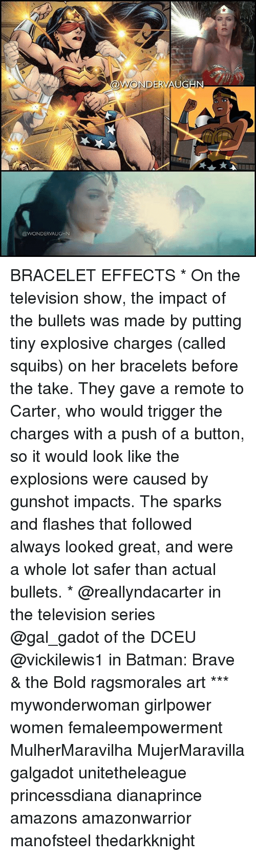 Triggere: DE  @WONDERVAUGHN BRACELET EFFECTS * On the television show, the impact of the bullets was made by putting tiny explosive charges (called squibs) on her bracelets before the take. They gave a remote to Carter, who would trigger the charges with a push of a button, so it would look like the explosions were caused by gunshot impacts. The sparks and flashes that followed always looked great, and were a whole lot safer than actual bullets. * @reallyndacarter in the television series @gal_gadot of the DCEU @vickilewis1 in Batman: Brave & the Bold ragsmorales art *** mywonderwoman girlpower women femaleempowerment MulherMaravilha MujerMaravilla galgadot unitetheleague princessdiana dianaprince amazons amazonwarrior manofsteel thedarkknight
