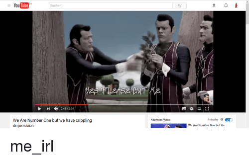 Irl, Number One, and It's Me: DE  You  Suchen  I 0:48 2:36  We Are Number One but we have crippling  depression  Nachstes Video  Autoplay 0  O  We Are Number One but it's me_irl