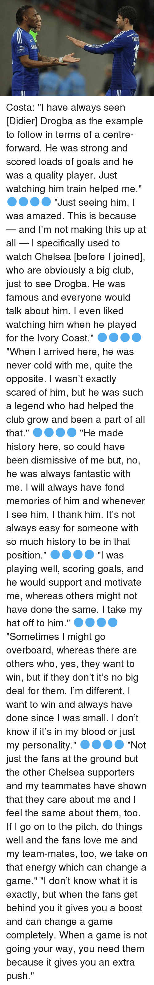 """Fonded: DE2 Costa: """"I have always seen [Didier] Drogba as the example to follow in terms of a centre-forward. He was strong and scored loads of goals and he was a quality player. Just watching him train helped me."""" 🔵🔵🔵🔵 """"Just seeing him, I was amazed. This is because — and I'm not making this up at all — I specifically used to watch Chelsea [before I joined], who are obviously a big club, just to see Drogba. He was famous and everyone would talk about him. I even liked watching him when he played for the Ivory Coast."""" 🔵🔵🔵🔵 """"When I arrived here, he was never cold with me, quite the opposite. I wasn't exactly scared of him, but he was such a legend who had helped the club grow and been a part of all that."""" 🔵🔵🔵🔵 """"He made history here, so could have been dismissive of me but, no, he was always fantastic with me. I will always have fond memories of him and whenever I see him, I thank him. It's not always easy for someone with so much history to be in that position."""" 🔵🔵🔵🔵 """"I was playing well, scoring goals, and he would support and motivate me, whereas others might not have done the same. I take my hat off to him."""" 🔵🔵🔵🔵 """"Sometimes I might go overboard, whereas there are others who, yes, they want to win, but if they don't it's no big deal for them. I'm different. I want to win and always have done since I was small. I don't know if it's in my blood or just my personality."""" 🔵🔵🔵🔵 """"Not just the fans at the ground but the other Chelsea supporters and my teammates have shown that they care about me and I feel the same about them, too. If I go on to the pitch, do things well and the fans love me and my team-mates, too, we take on that energy which can change a game."""" """"I don't know what it is exactly, but when the fans get behind you it gives you a boost and can change a game completely. When a game is not going your way, you need them because it gives you an extra push."""""""