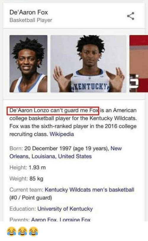 """College basketball: De""""Aaron Fox  Basketball Player  KENTUCKY  De Aaron Lonzo can't guard me Foxis an American  college basketball player for the Kentucky Wildcats.  Fox was the sixth-ranked player in the 2016 college  recruiting class. Wikipedia  Born: 20 December 1997 (age 19 years), New  Orleans, Louisiana, United States  Height: 1.93 m  Weight: 85 kg  Current team: Kentucky Wildcats men's basketball  (#0 Point guard)  Education: University of Kentucky  Parents  Aaron Fox  orraine Fox 😂😂😂"""