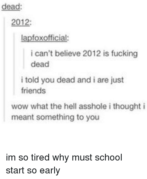 Friends, Fucking, and Memes: dead  2012:  lapfoxofficial:  i can't believe 2012 is fucking  dead  i told you dead and i are just  friends  wow what the hell asshole i thought i  meant something to you im so tired why must school start so early
