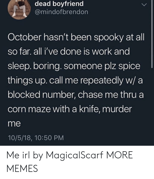 maze: dead boyfriend  @mindofbrendon  October hasn't been spooky at all  so far. all i've done is work and  sleep. boring. someone plz spice  things up. call me repeatedly w/ a  blocked number, chase me thru a  corn maze with a knife, murder  me  10/5/18, 10:50 PM Me irl by MagicalScarf MORE MEMES