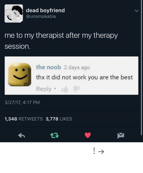 you are the best: dead boyfriend  @unsmokable  me to my therapist after my therapy  session.  the noob 2 days ago  thx it did not work you are the best  Reply  3/27/17, 4:17 PM  1,348 RETWEETS 3,778 LIKES 𝘧𝘰𝘭𝘭𝘰𝘸 𝘮𝘺 𝘱𝘪𝘯𝘵𝘦𝘳𝘦𝘴𝘵! → 𝘤𝘩𝘦𝘳𝘳𝘺𝘩𝘢𝘪𝘳𝘦𝘥