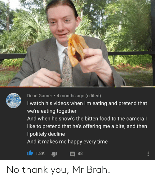 Edited: Dead Gamer 4 months ago (edited)  I watch his videos when I'm eating and pretend that  we're eating together  And when he show's the bitten food to the camera l  like to pretend that he's offering me a bite, and then  politely decline  And it makes me happy every time  88  1.8K No thank you, Mr Brah.
