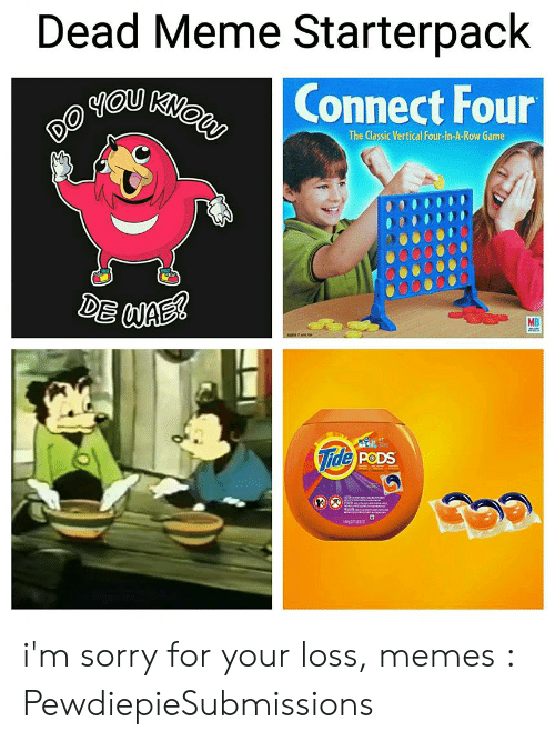Loss Memes: Dead Meme Starterpack  Connect Four  DO  The Classic Vertical Four-In-A-Row Game  DE WAE  MB  Tide PODS i'm sorry for your loss, memes : PewdiepieSubmissions