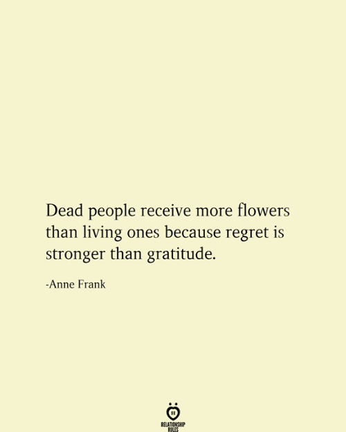 gratitude: Dead people receive more flowers  than living ones because regret is  stronger than gratitude.  -Anne Frank  RELATIONSHIP  RULES