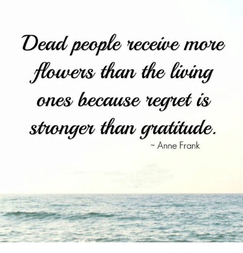 Memes, Anne Frank, and 🤖: Dead people  receive more  flowers than the living  ones because veget is  stronger than gratitude  Anne Frank