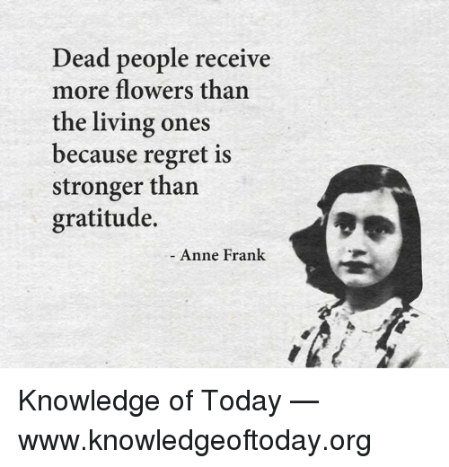 Memes, Anne Frank, and 🤖: Dead people receive  more flowers than  the living ones  because regret is  stronger than  gratitude.  Anne Frank Knowledge of Today — www.knowledgeoftoday.org